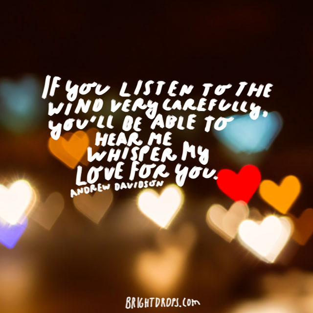"""""""If you listen to the wind very carefully, you'll be able to hear me whisper my love for you."""" - Andrew Davidson"""