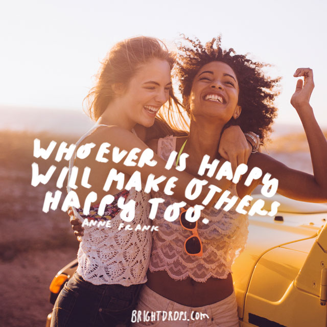 """""""Whoever is happy will make others happy too."""" - Anne Frank"""