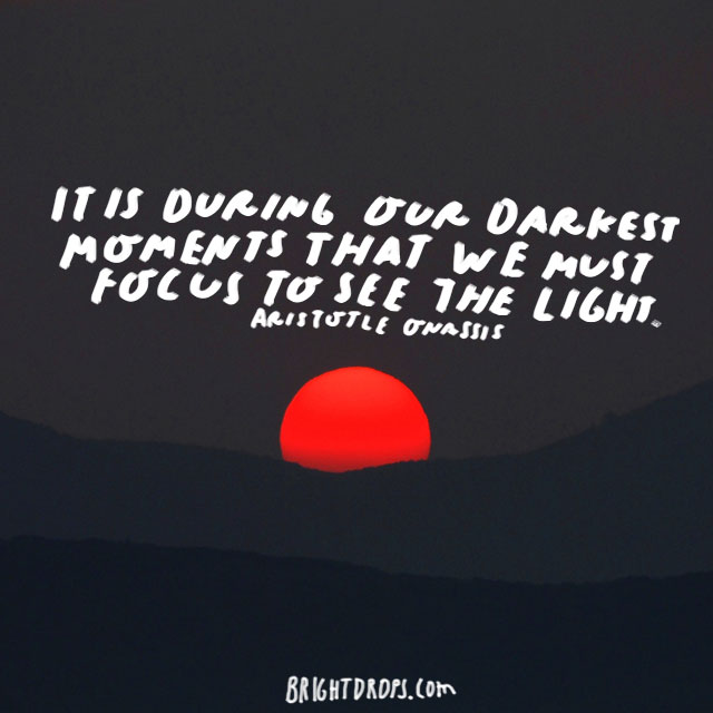 """""""It is during our darkest moments that we must focus to see the light."""" - Aristotle Onassis"""