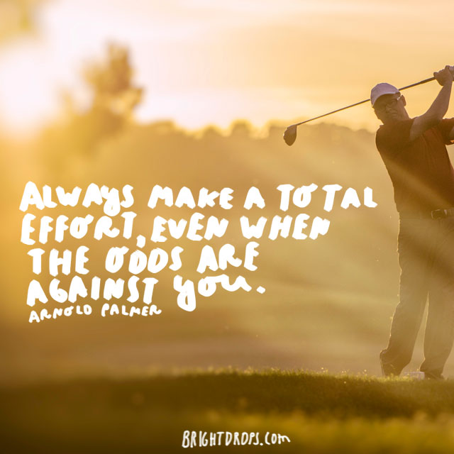 """Always make a total effort, even when the odds are against you.""  - Arnold Palmer"