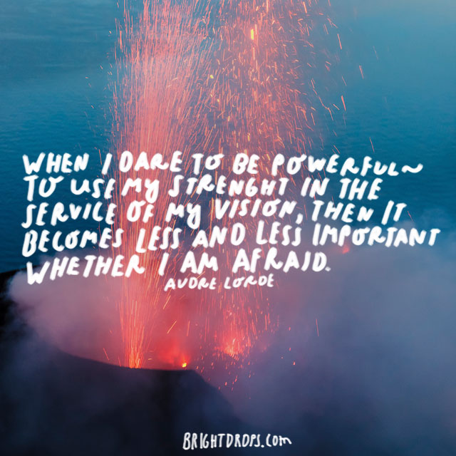 """When I dare to be powerful – to use my strength in the service of my vision, then it becomes less and less important whether I am afraid."" - Audre Lorde"