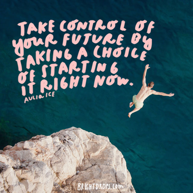 """Take control of your future by taking a choice of starting it right now."" - Auliq Ice"