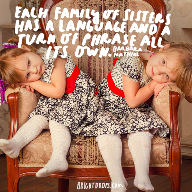 """Each family of sisters has a language and a turn of phrase all its own."" - Barbara Mathias"