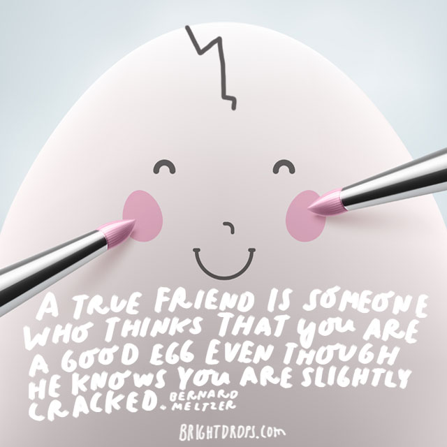 """A true friend is someone who thinks that you are a good egg even though he knows that you are slightly cracked"" - Bernard Meltzer"