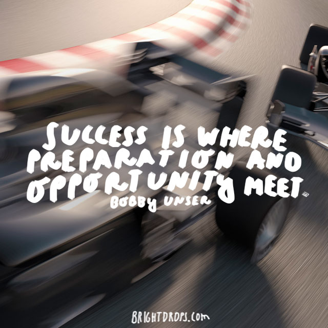 """Success is where preparation and opportunity meet."" - Bobby Unser"
