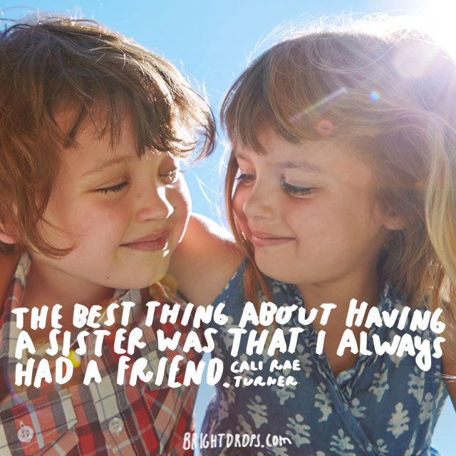"""The best thing about having a sister was that I always had a friend."" - Cali Rae Turner"