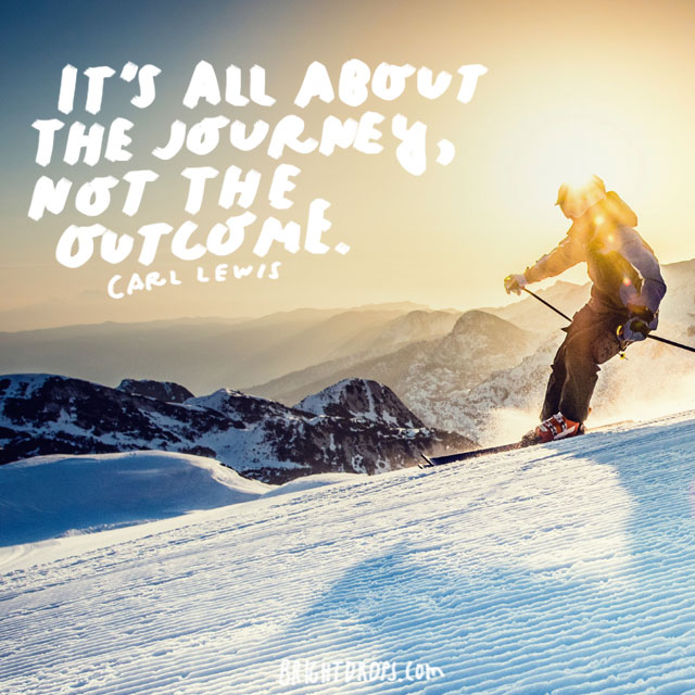 """It's all about the journey, not the outcome.""  - Carl Lewis"
