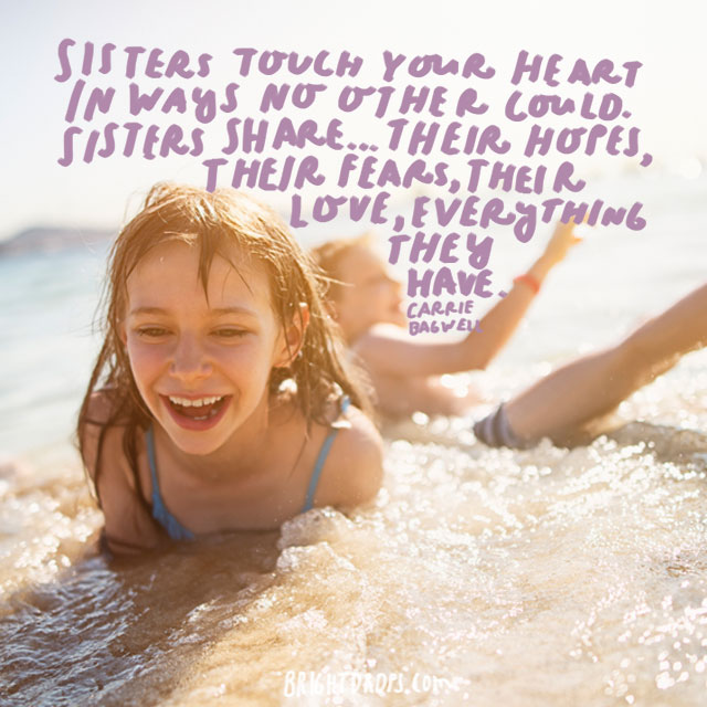 """""""Sisters touch your heart in ways no other could. Sisters share . . . their hopes, their fears, their love, everything they have."""" - Carrie Bagwell"""
