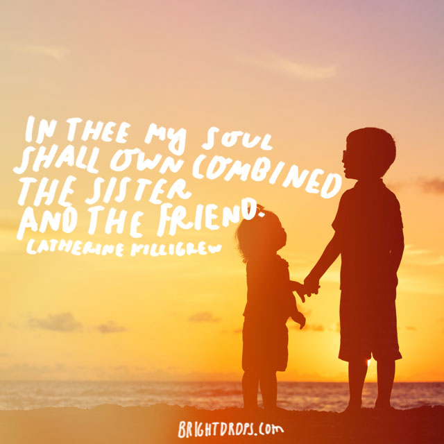 """In thee my soul shall own combined the sister and the friend."" - Catherine Killigrew"