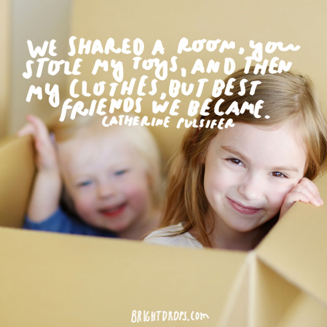 """We shared a room, you stole my toys, and then my clothes, but best friends we became."" - Catherine Pulsifer"