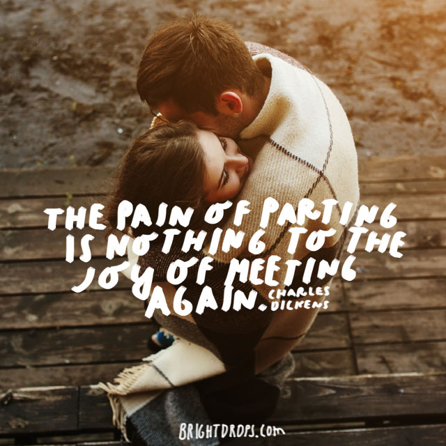 """The Pain of parting is nothing to the joy of meeting again."" - Charles Dickens"