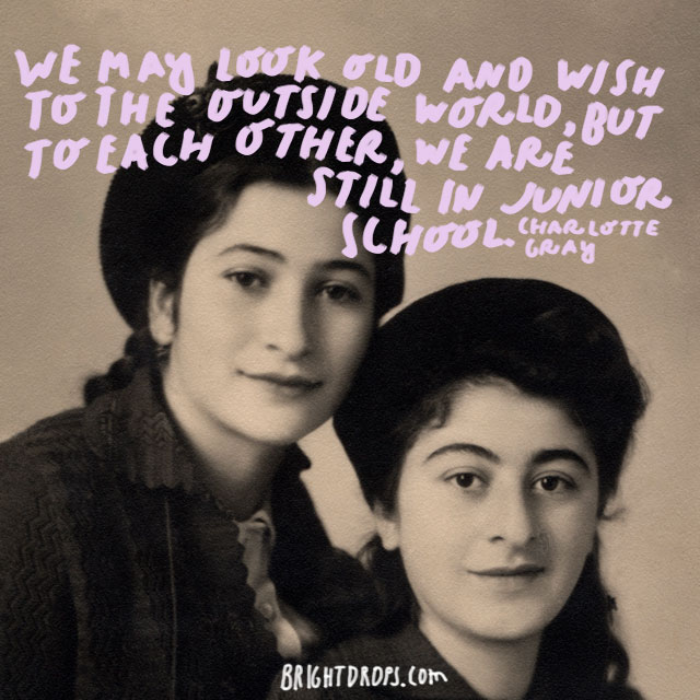 """""""We may look old and wish to the outside world. but to each other, we are still in junior school."""" - Charlotte Gray"""
