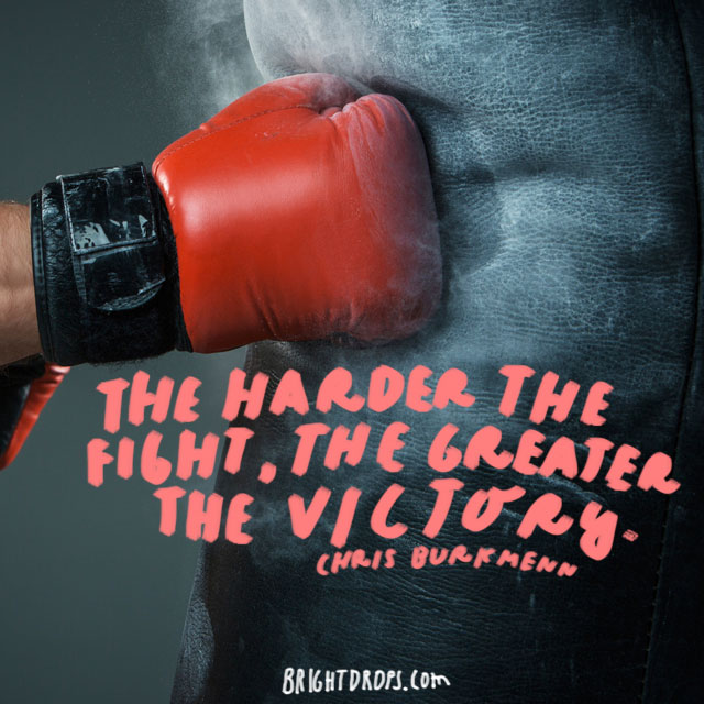 """The harder the fight, the greater the victory."" - Chris Burkmenn"