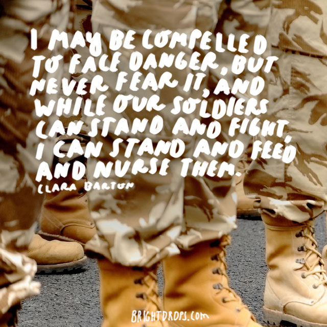 """""""I may be compelled to face danger, but never fear it, and while our soldiers can stand and fight, I can stand and feed and nurse them."""" - Clara Barton"""
