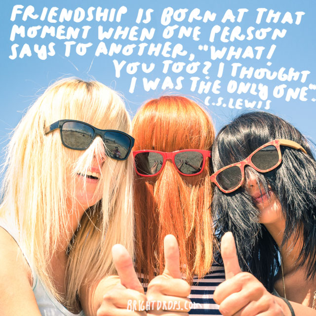 """Friendship is born at that moment when one person says to another, 'What! You too? I thought I was the only one."" - C.S. Lewis"