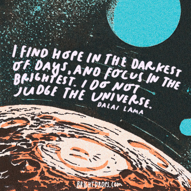 """I find hope in the darkest of days, and focus in the brightest. I do not judge the universe."" - Dalai Lama"