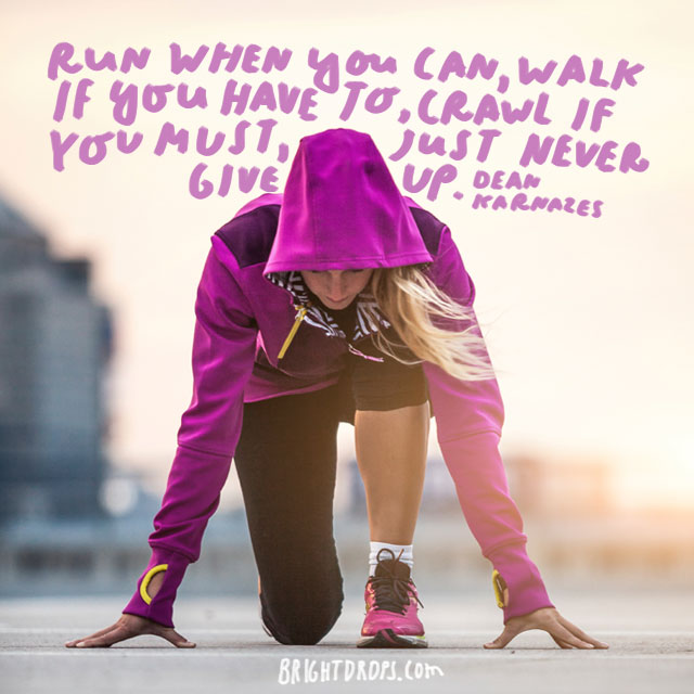 """Run when you can, walk if you have to, crawl if you must; just never give up."" - Dean Karnazes"