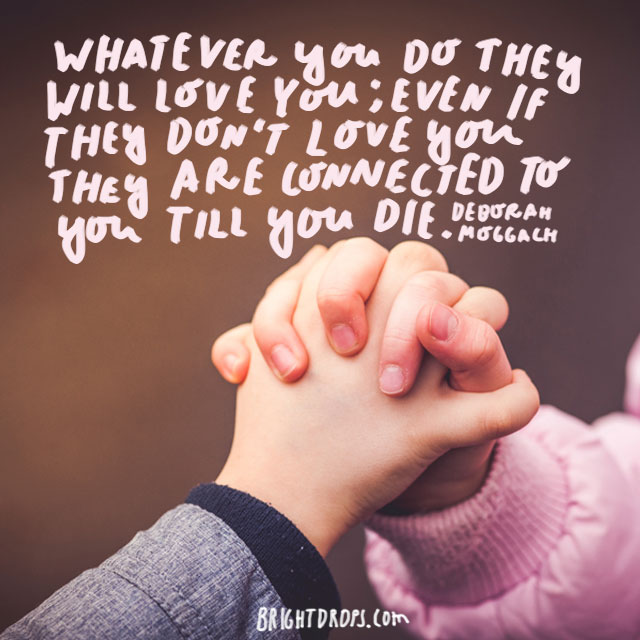 """Whatever you do they will love you; even if they don't love you they are connected to you till you die."" - Deborah Moggach"
