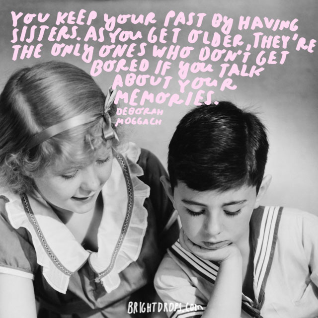 """""""You keep your past by having sisters. As you get older, they're the only ones who don't get bored if you talk about your memories."""" - Deborah Moggach"""