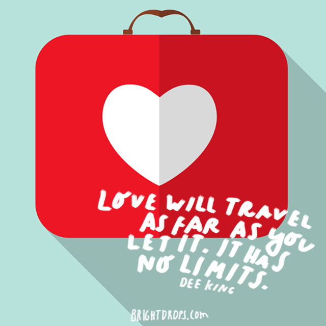 """Love will travel as far as you let it. It has no limits."" - Dee King"