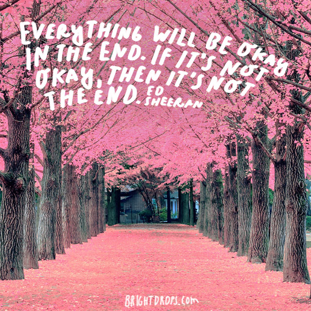 """Everything will be okay in the end. If it's not okay, then it's not the end."" - Ed Sheeran"