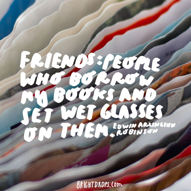 """Friends: people who borrow my books and set wet glasses on them."" - Edwin Arlington Robinson"