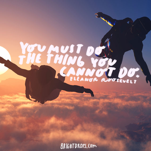 """You must do the thing you think you cannot do.""  - Eleanor Roosevelt"
