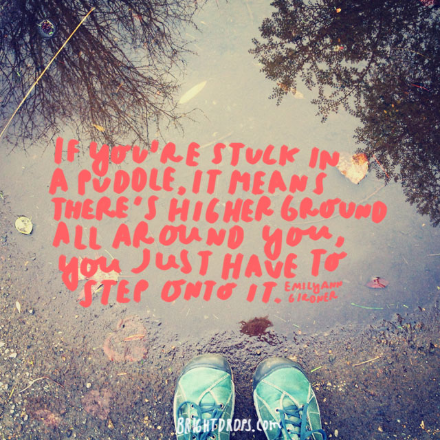 """If you're stuck in a puddle, it means there's higher ground all around you, you just have to step onto it."" - Emilyann Girdner"