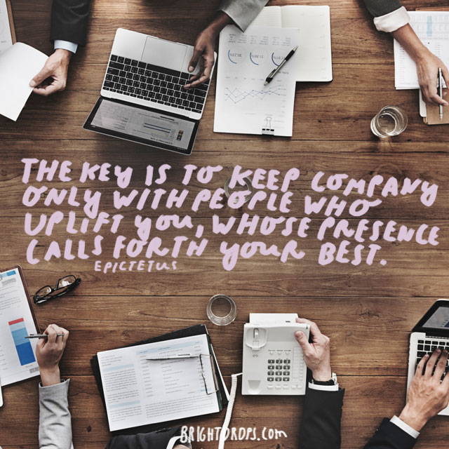 """""""The key is to keep company only with people who uplift you, whose presence calls forth your best."""" - Epictetus"""