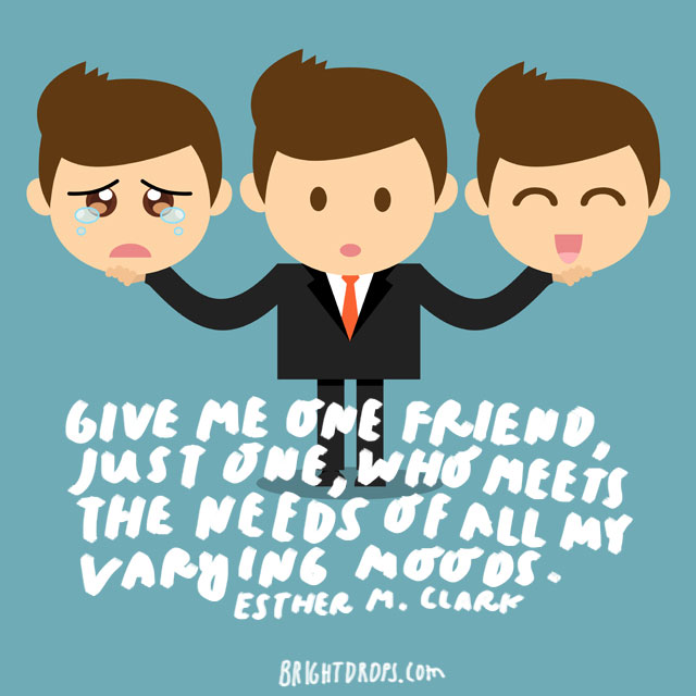 """Give me one friend, just one, who meets the needs of all my varying moods."" - Esther M. Clark"