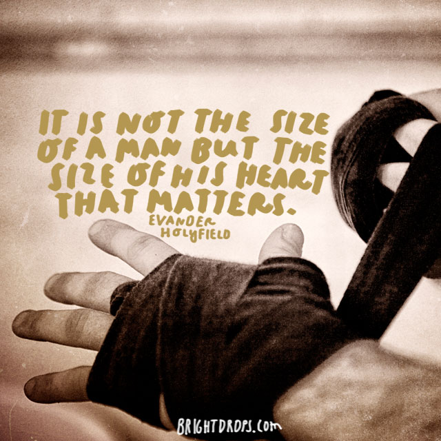 """It is not the size of a man but the size of his heart that matters."" - Evander Holyfield"
