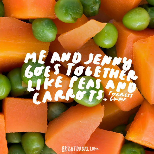 """Me and Jenny goes together like peas and carrots."" - Forrest Gump"