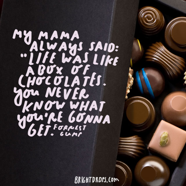 """My mama always said, 'Life was like a box of chocolates. You never know what you're gonna get.'"" - Forrest Gump"