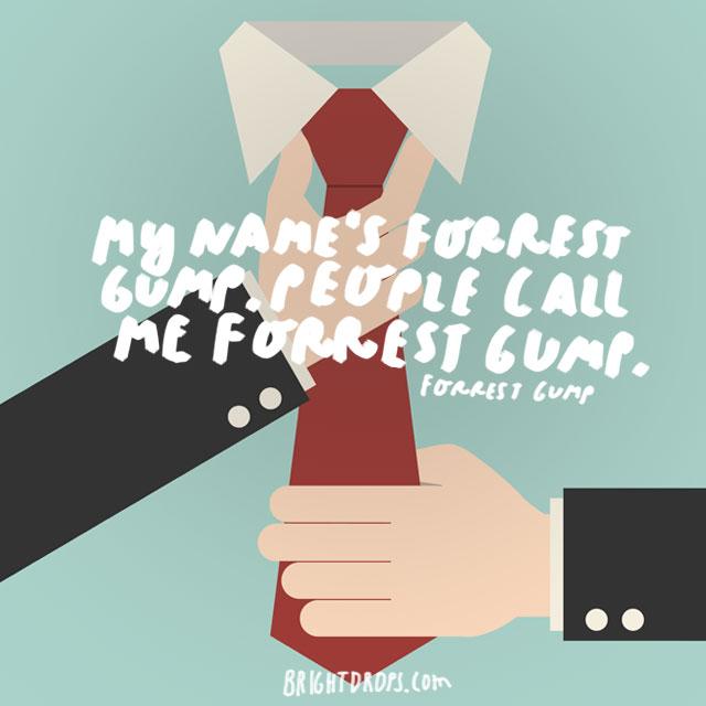 """My name's Forrest Gump. People call me Forrest Gump."" - Forrest Gump"