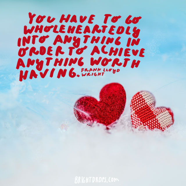 """""""You have to go wholeheartedly into anything in order to achieve anything worth having."""" - Frank Lloyd Wright"""