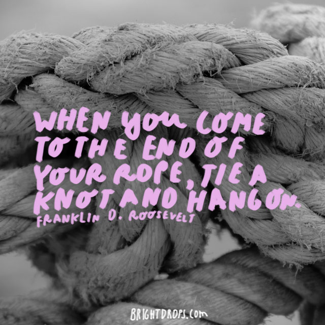 """When you come to the end of your rope, tie a knot and hang on. "" - Franklin D. Roosevelt"