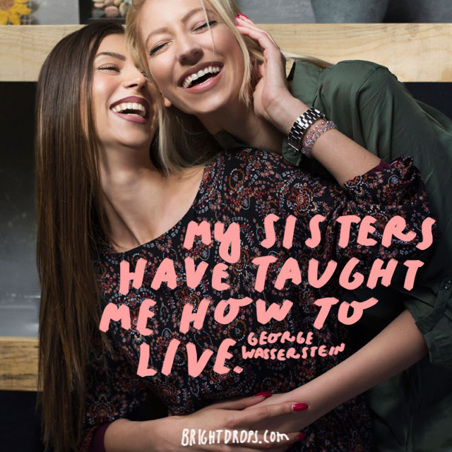 """My sisters have taught me how to live."" - George Wasserstein"