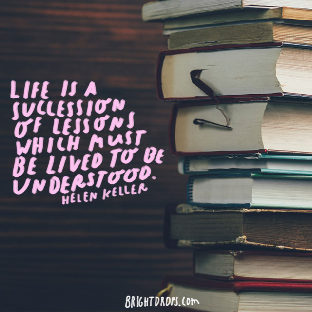 """Life is a succession of lessons which must be lived to be understood."" - Helen Keller"