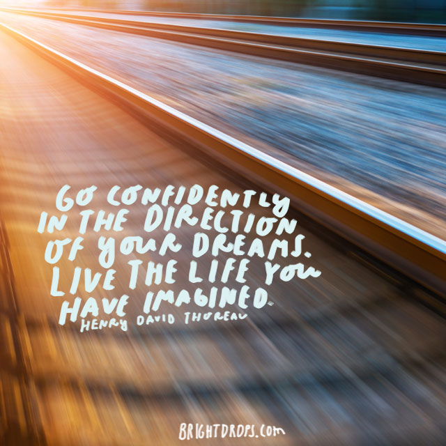 """Go confidently in the direction of your dreams. Live the life you have imagined."" - Henry David Thoreau"