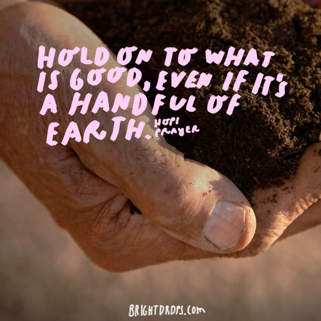 """Hold on to what is good, even if it's a handful of earth."" - Hopi Prayer"