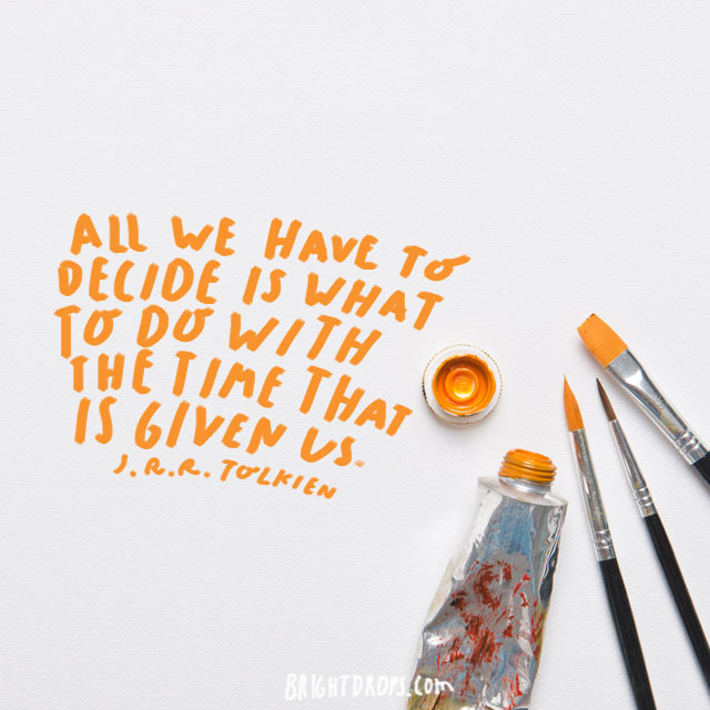 """""""All we have to decide is what to do with the time that is given us.""""  - J. R. R. Tolkien"""