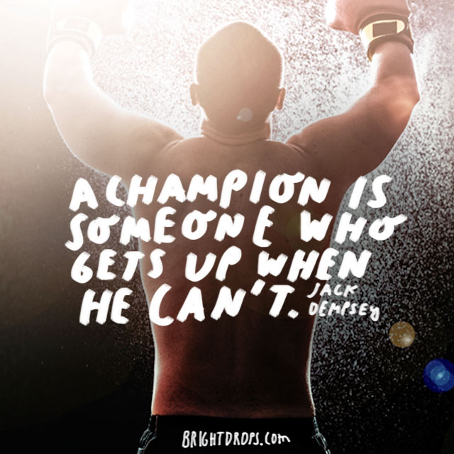 """A champion is someone who gets up when he can't."" - Jack Dempsey"