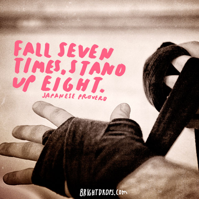 """Fall seven times, stand up eight."" - Japanese Proverb"