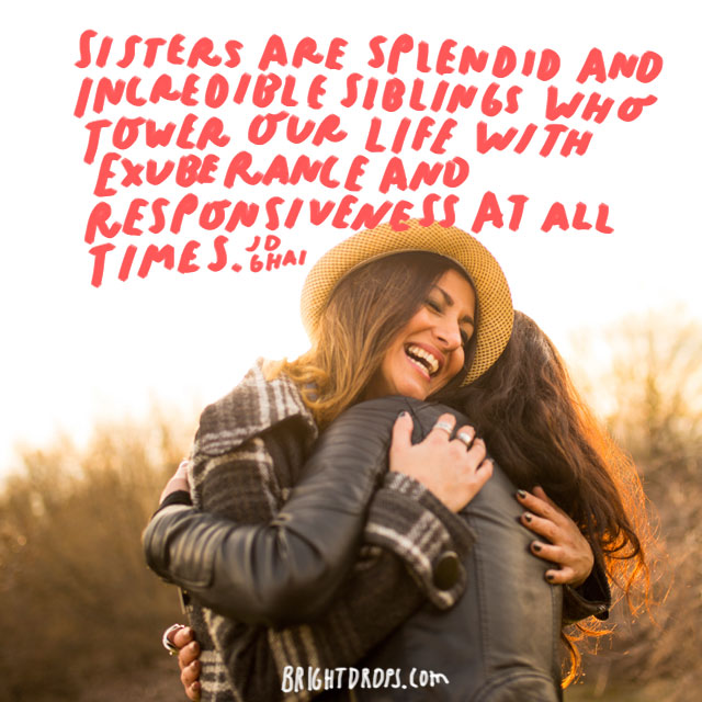 """Sisters are splendid and incredible siblings who tower our life with exuberance and responsiveness at all times!"" - JD Ghai"