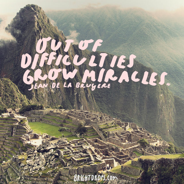 """Out of difficulties grow miracles."" - Jean de la Bruyere"