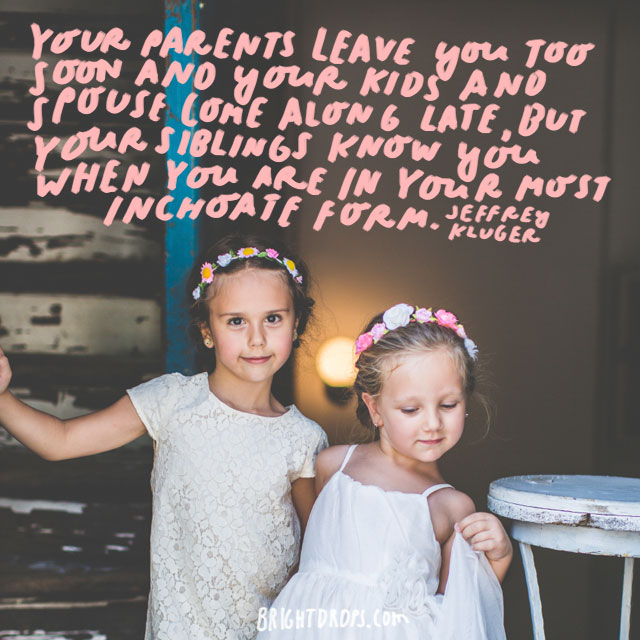 """""""Your parents leave you too soon and your kids and spouse come along late, but your siblings know you when you are in your most inchoate form."""" - Jeffrey Kluger"""