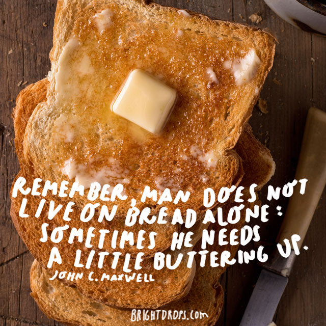 """Remember, man does not live on bread alone: sometimes he needs a little buttering up."" - John C. Maxwell"