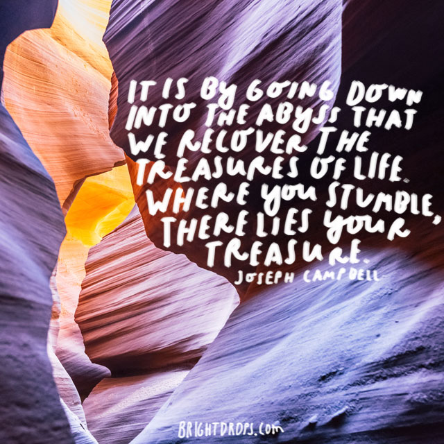 """It is by going down into the abyss that we recover the treasures of life. Where you stumble, there lies your treasure."" - Joseph Campbell"