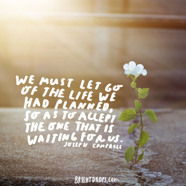 """We must let go of the life we have planned, so as to accept the one that is waiting for us."" - Joseph Campbell"