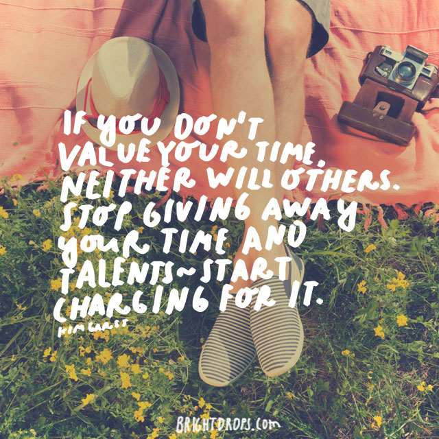 """If you don't value your time, neither will others. Stop giving away your time and talents — start charging for it."" - Kim Garst"